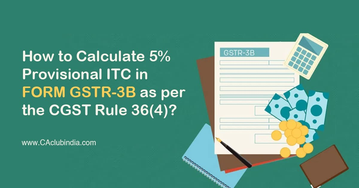 How to Calculate 5% Provisional ITC in FORM GSTR-3B as per the CGST Rule 36(4)?