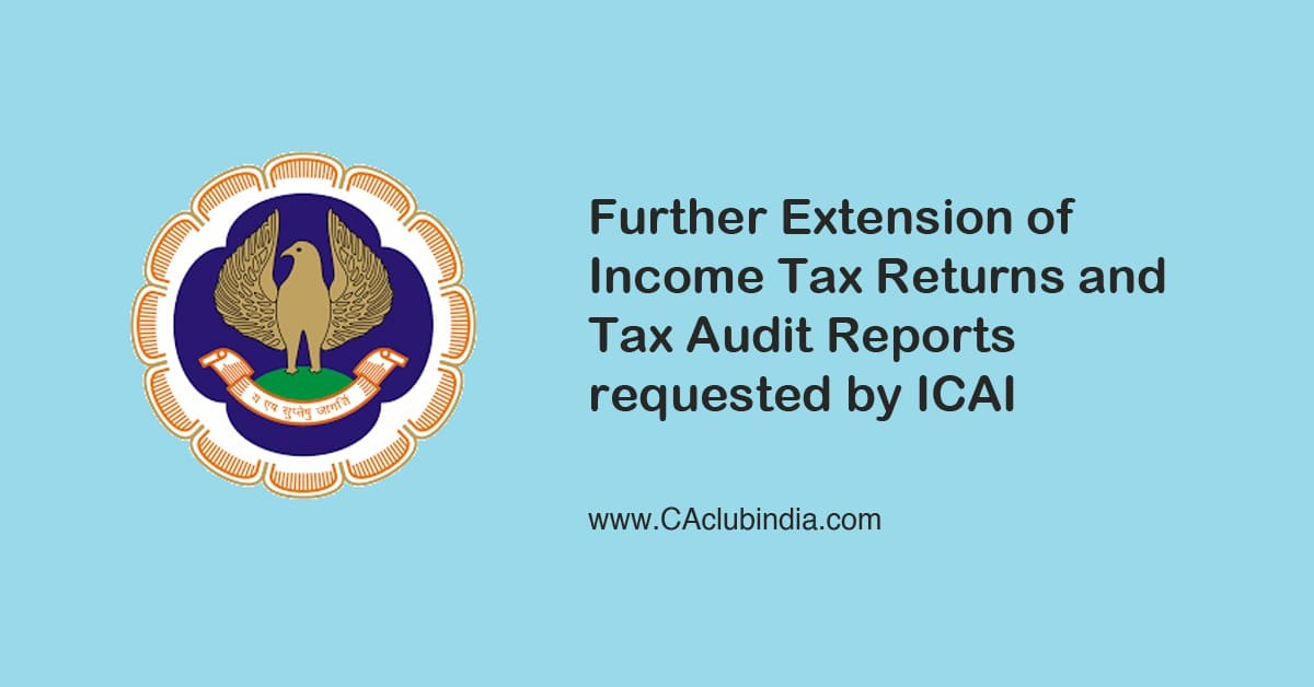 Further Extension of Income Tax Returns and Tax Audit Reports requested by ICAI
