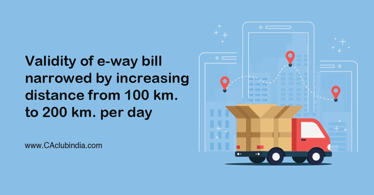 Validity of e-way bill narrowed by increasing distance from 100 km. to 200 km. per day