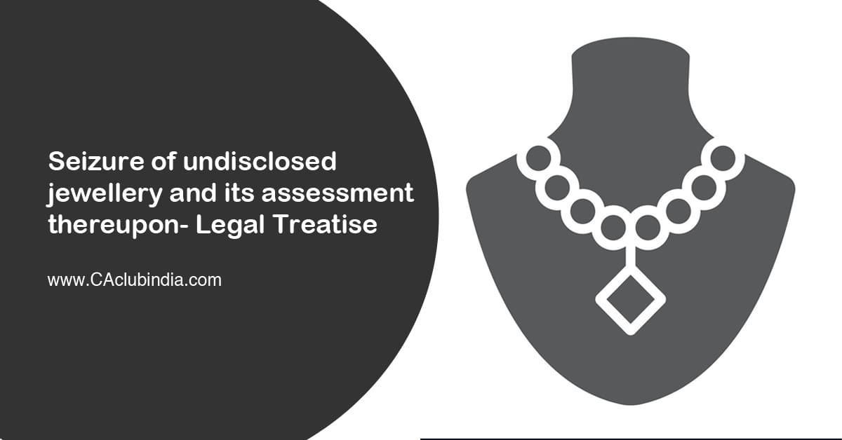 Seizure of undisclosed jewellery and its assessment thereupon- Legal Treatise