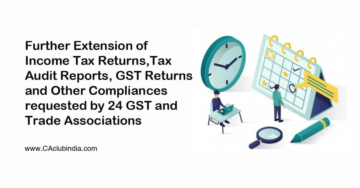 Further Extension of Income Tax Returns, Tax Audit Reports, GST Returns and Other Compliances requested by 24 GST and Trade Associations