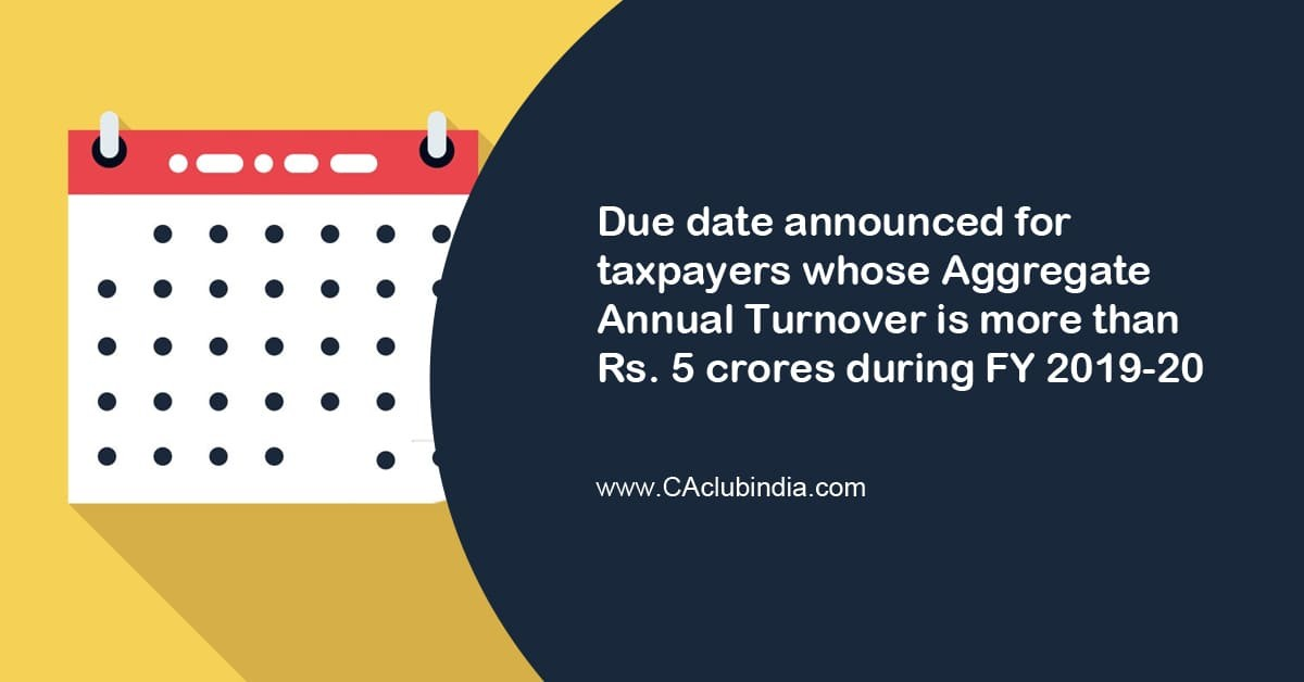 Due date announced for taxpayers whose Aggregate Annual Turnover is more than Rs. 5 crores during FY 2019-20