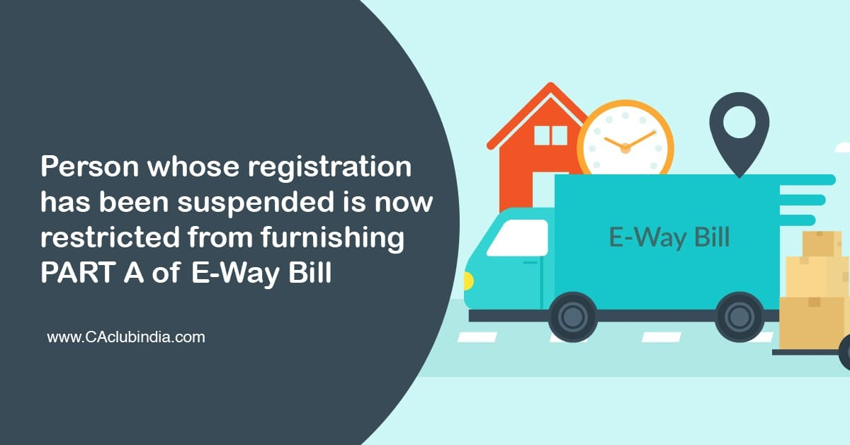 Person whose registration has been suspended is now restricted from furnishing PART A of E-Way Bill