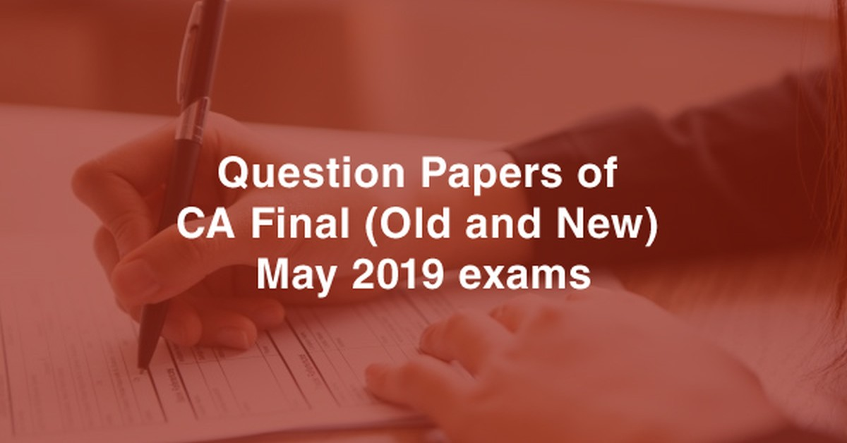 Question papers & Analysis of CA Final (Old and New) May 2019 exams