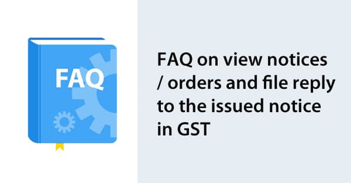 FAQ on view notices/orders and file reply to the issued notice in GST